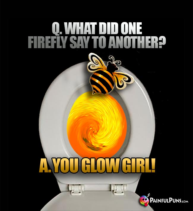 Q. What did one firefly say to another? A. You glow girl!