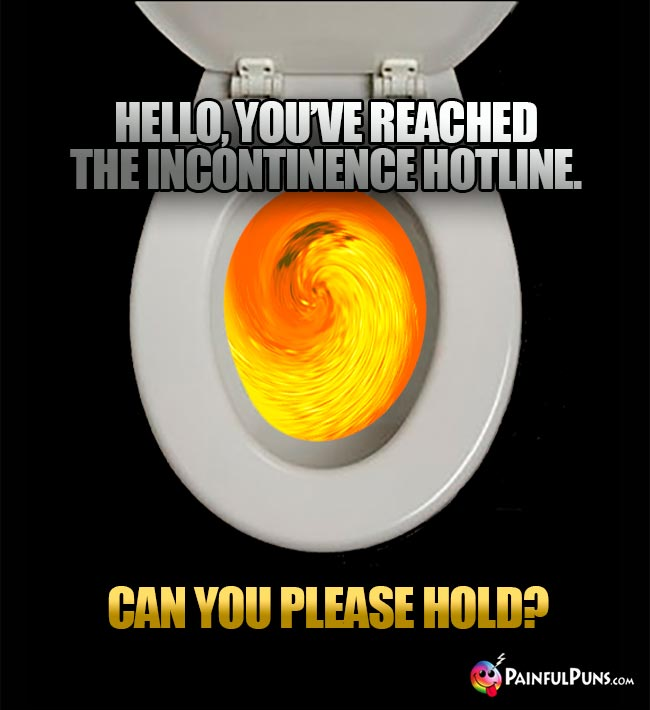 Hello, you've reached the incontinence hotline. Can you please hold?
