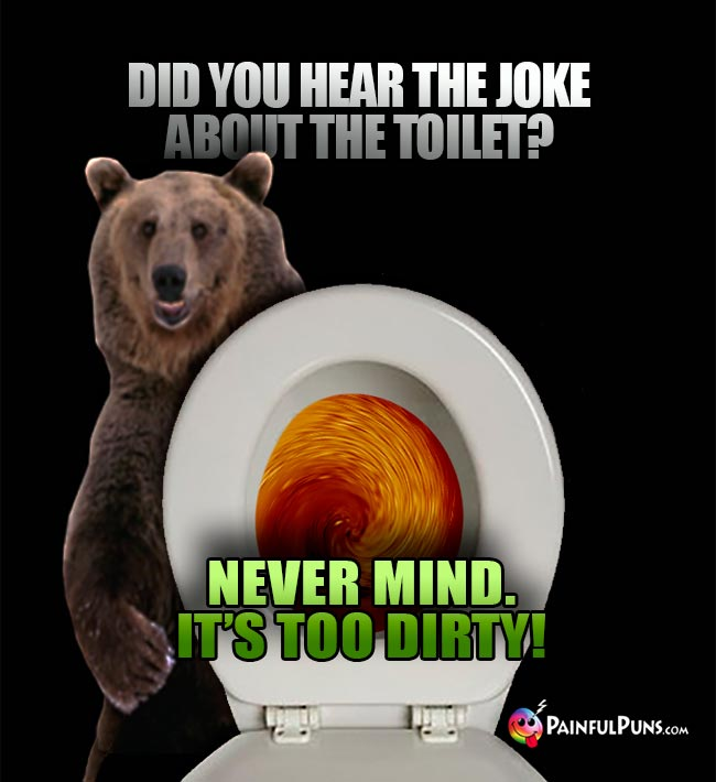 Did you hear the joke about the toilet? Never mind. It's too dirty!