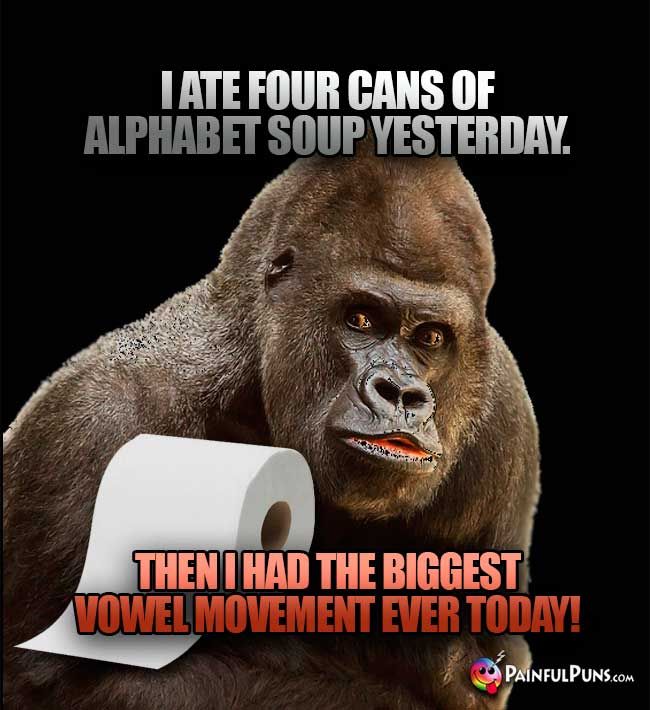 I ate four cans of alphabet soup yesterday. Then I had the biggest vowel movement ever today!