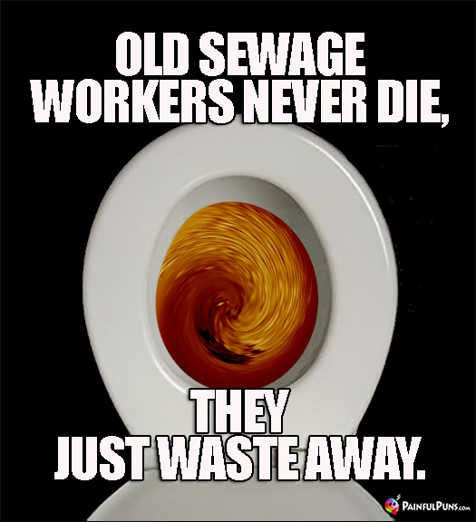Crappy Pun: Old Sewage Workers Never Die, They Just Waste Away.