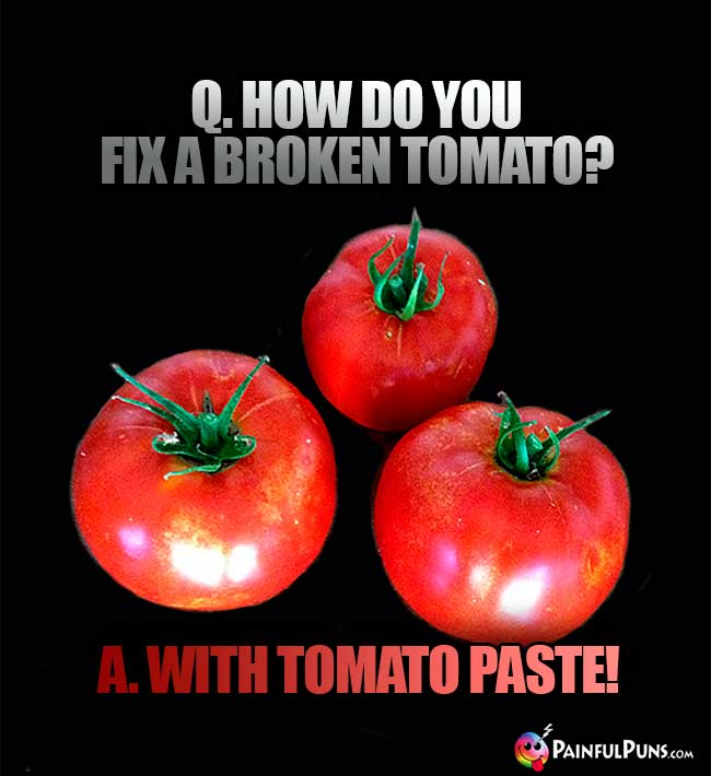 Q. How do you fix a broken tomato? A. With tomato paste!