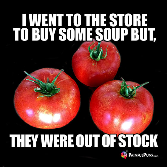 Food Pun: I went to the store to buy some soup but, they were out of stock.