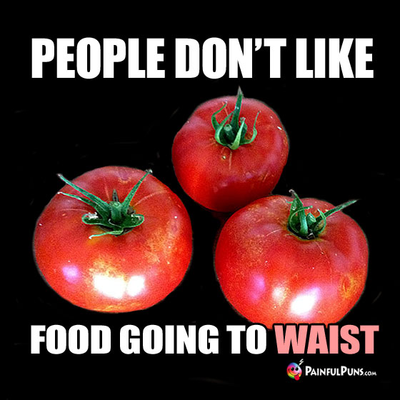 Diet Pun: People Don't Like Food Going To Waist.