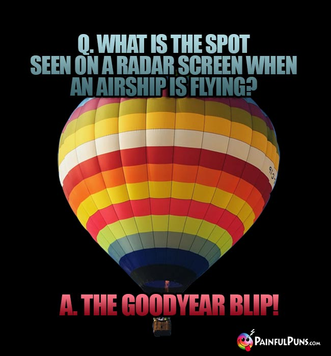 Q. What is the spot seen on a radar screen when an airship is flying? A. The Goodyear Blip!