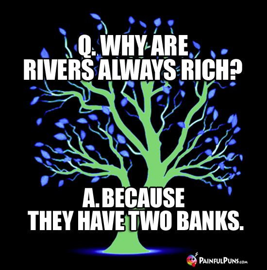 Q. Why are rivers always rich? A. Because they have two banks.