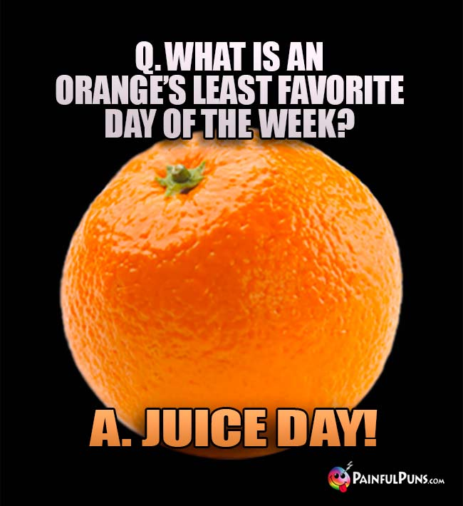 Q. What is an orange's least favorite day of the week? A. Juice Day!