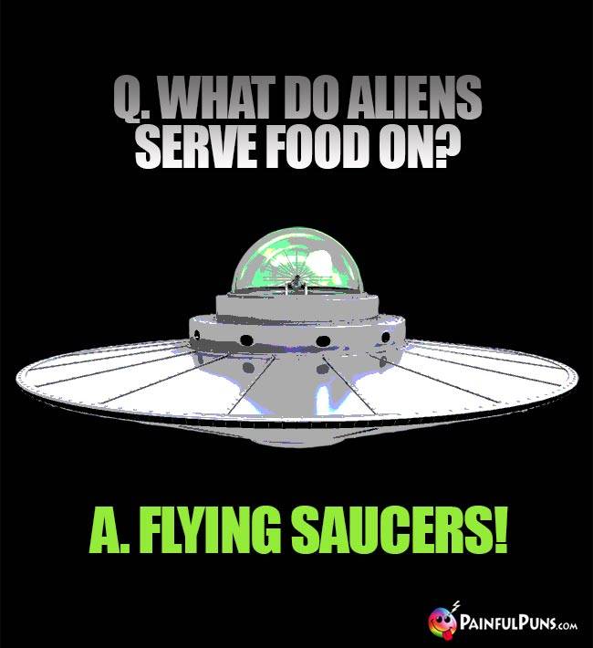 Q. What do aliens serve food on? A Flying Saucers!