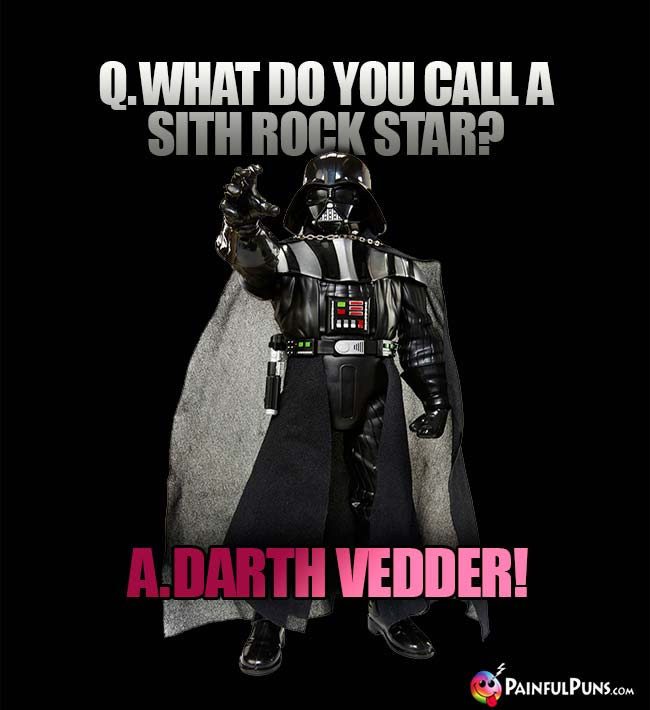Q. What do you call a Sith rock star? A. Darth Vedder!