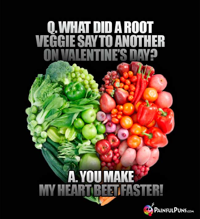 Q. What did a root veggie say to another on alentin's Day? A. You make my heart beet faster!