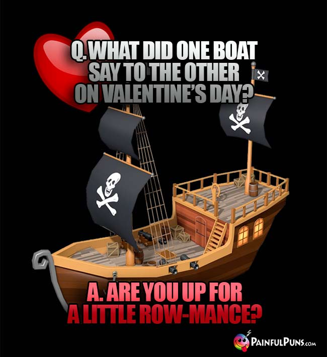 Q. What did one boat say to the other on Valentine's Day? A. Are you up for a little row-mance?