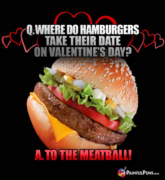 Q. Where do hamburgers take their date on Valentine's Day? A. To the Meatball!