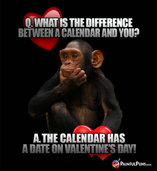 What is the difference between a calendar and you? A. The calendar has a date on Valentine's Day!