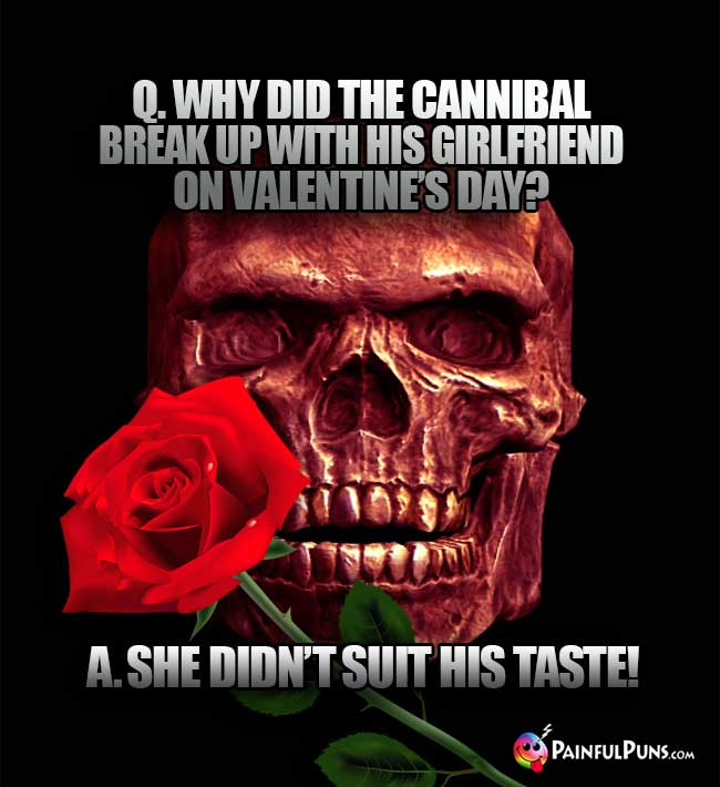 Q. Why did the cannibal break up with his girlfriend on Valentine's Day? A. She didn't suit his taste!