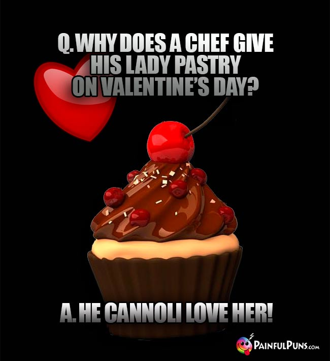 Q. Why does a chef give his lady pastry on Valentine's Day? A. He cannoli love her!