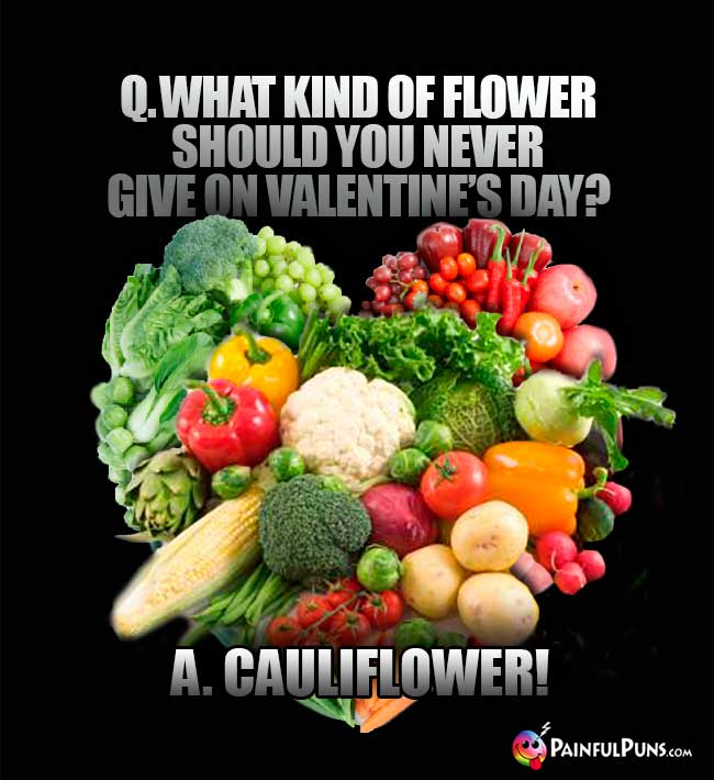 Q. What kind of flower should you never give on Valentine's Day? A. Cauliflower!