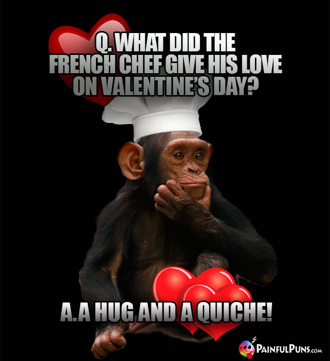 Q. What did the French chef give his love on valentine's Day? A. A Hug and a Quiche!