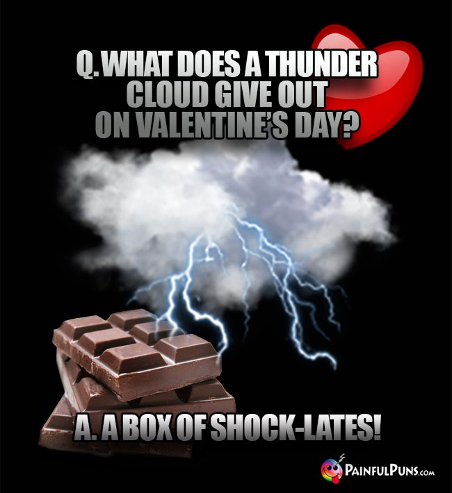 Q. What does a thunder cloud give out on Valentine's Day? A. A box of shock-lates!