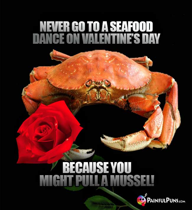 Never go to a seafood dance on Valentine's Day because you might pull a mussel!
