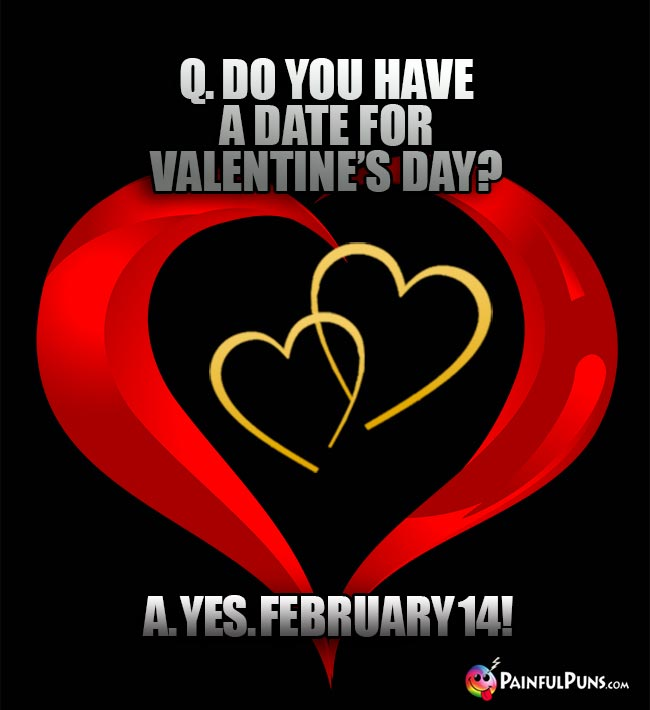 Q. Do you have a date for Valentine's Day? A. Yes. February 14!