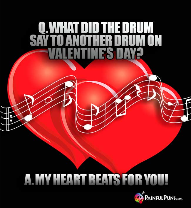 Q. What did the drum say to another drum on Valentine's Day? A. My heart beats for you!