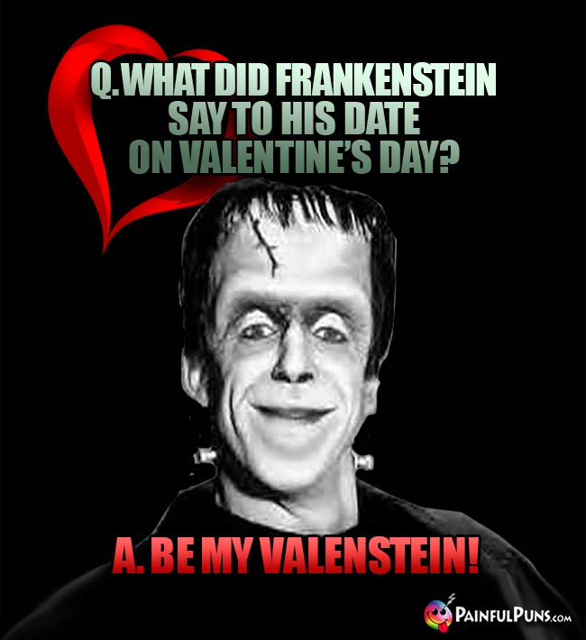 Q. What did Frankenstein say to his date on Valentine's Day? A. Be my Valenstein!