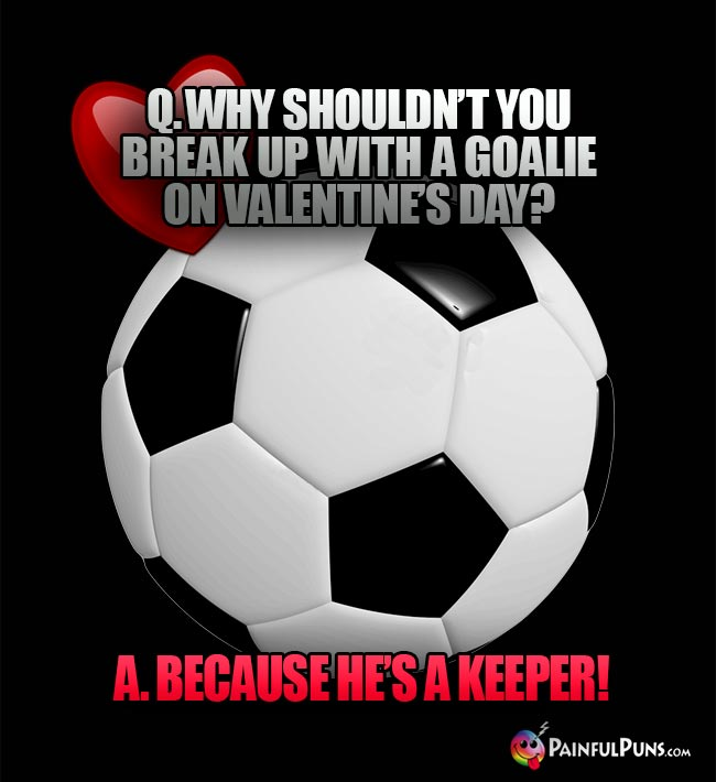 Q. Why shouldn't you break up with a goalie on Valentine's Day? A. Because he's a keeper!