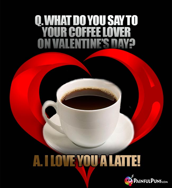 Q. What do you say to your coffee lover on Valentine's Day? A. I love you a latte!