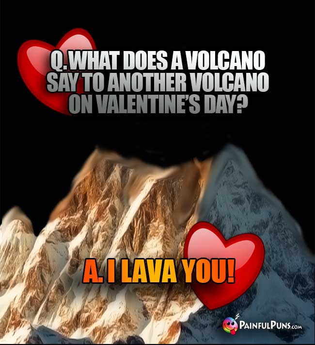 Q. What does a bolcano say to another volcano on Valentine's Day? A. I Lava You!