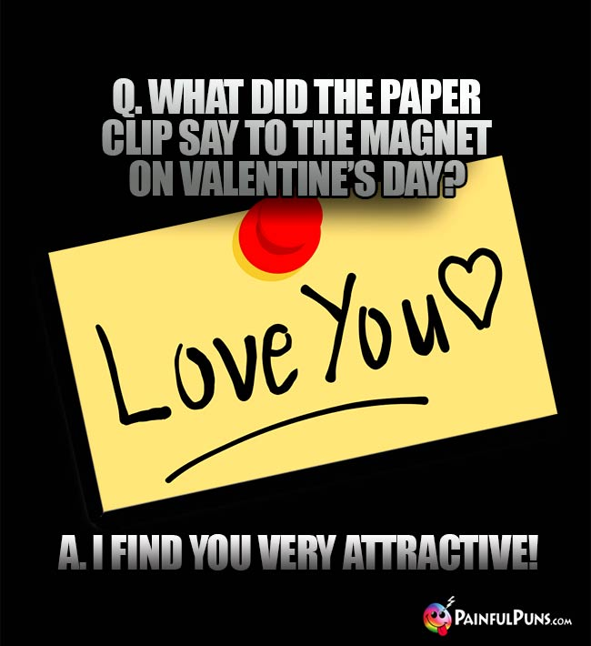 Q. What did the paper clip say to the magent on Valentine's Day? A. I find you very attractive!