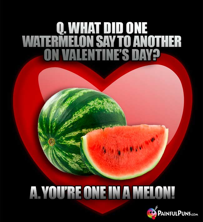 Q. What did one watermelon say to another on Valentine's Day? A. You're on in a melon!