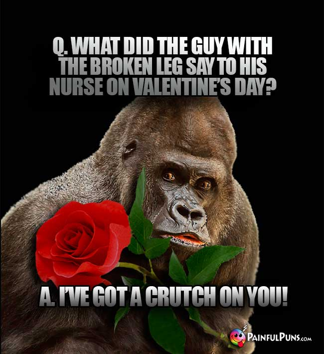 Q. What did the guy with the broken leg say to his nurse on Valentine's Day? A. I've got a crutch on you!