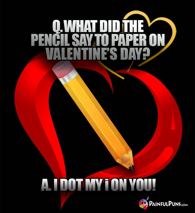 Q. What did the pencil say to paper on Valentine's Day? A. A I Dot My i On You!