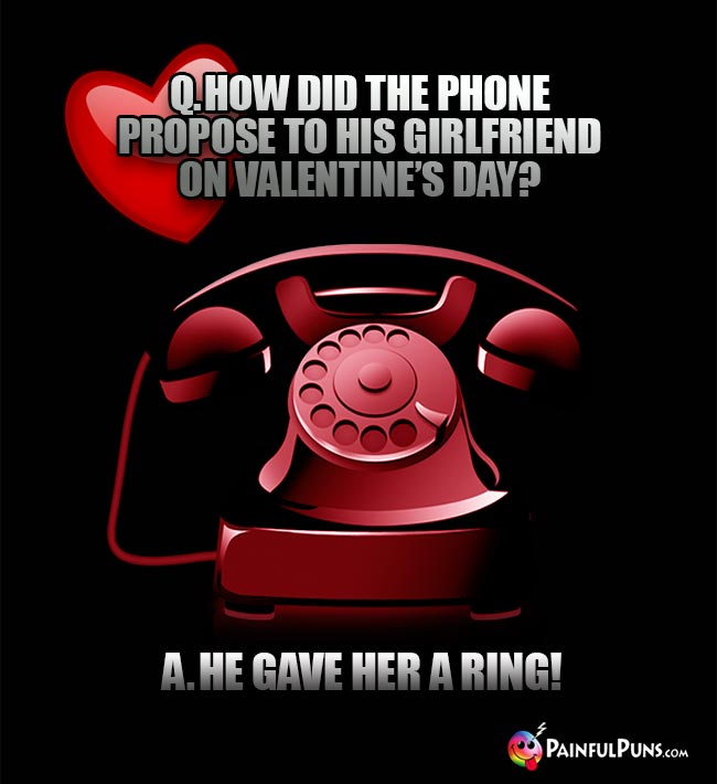 Q. How did the phone propose to his girlfriend on Valentine's Day? A. He gave her a ring!