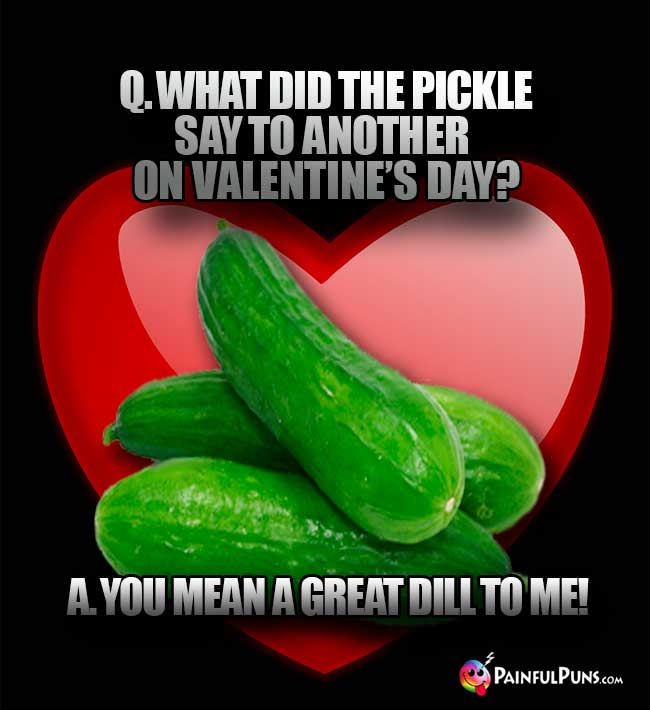 Q. What did the pickle say to another on Valentie's Day? A. You mean a great dill to me!