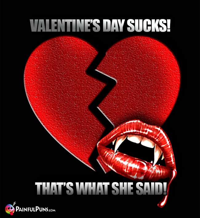 Valentine's Day Sucks! That's What She Said!
