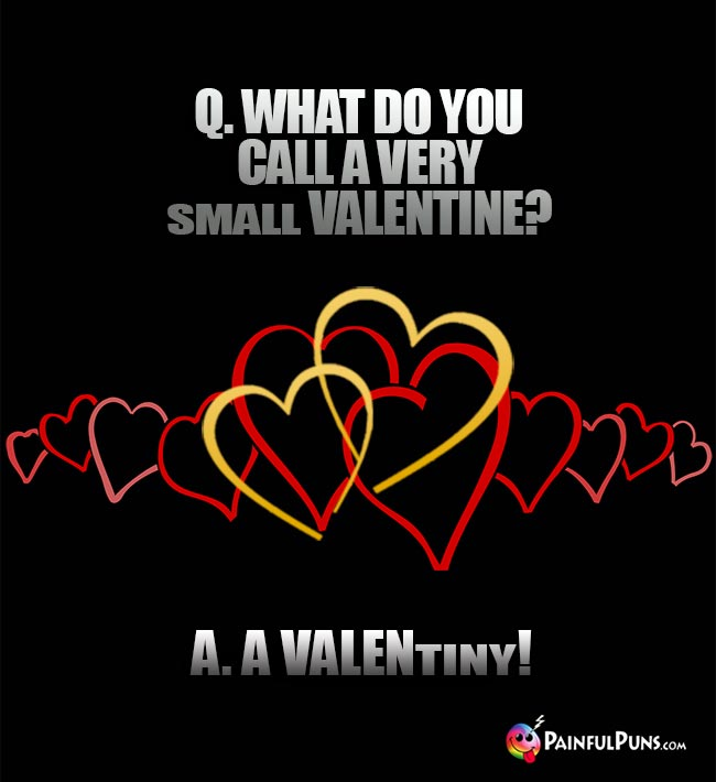 Q. What do you call a very small Valentine? A. A VALENtiny!