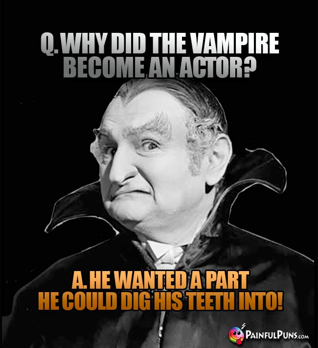 Q. Why did the vampire become an actor? A. He wanted a part he could dig his teeth into!