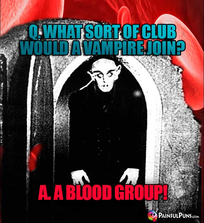 Q. What sort of club would a vampire join? A. A Blood Group!