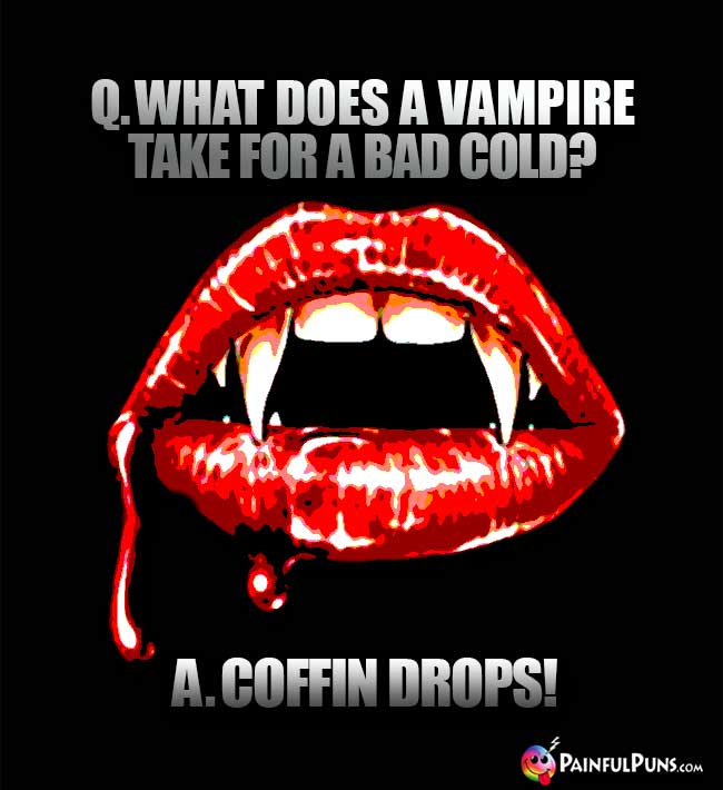Q. What does a vampire take for a bad cold? A. Coffin Drops!