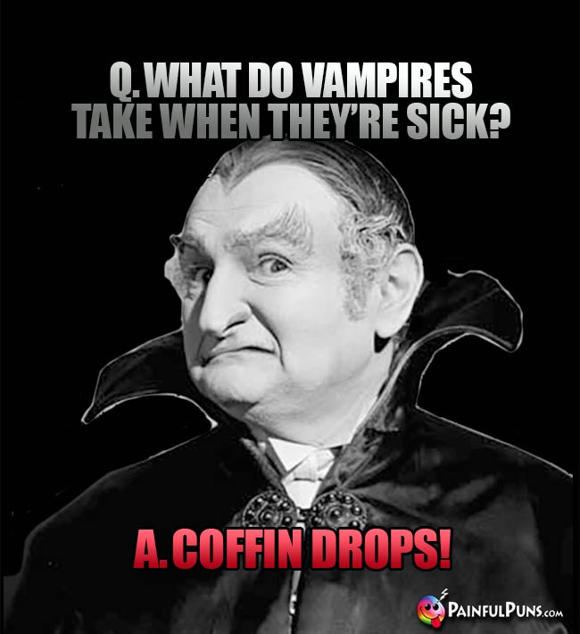 Q. What do vampires take when they're sick? A. Coffin Drops!