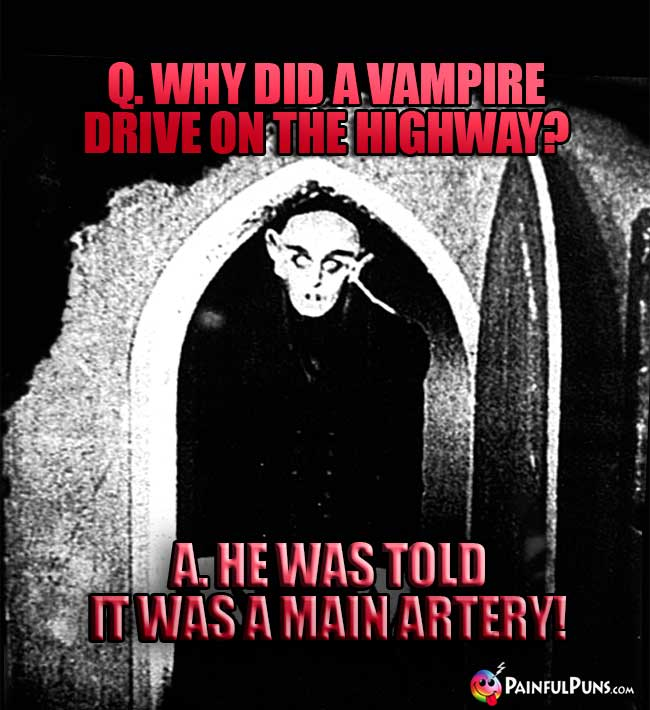 Q. Why did a vampire drive on the highway? A. He was told it was a main artery!