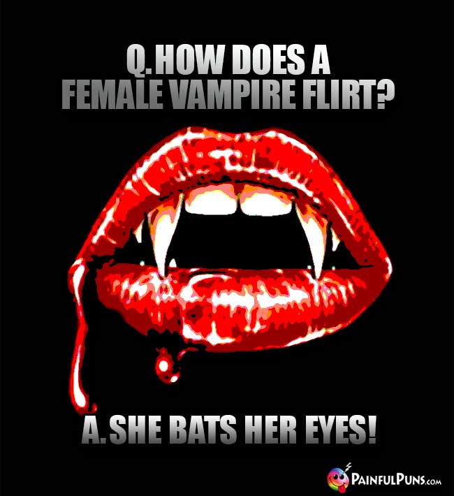 Q. How does a female vampire flirt? A. She bats her eyes!