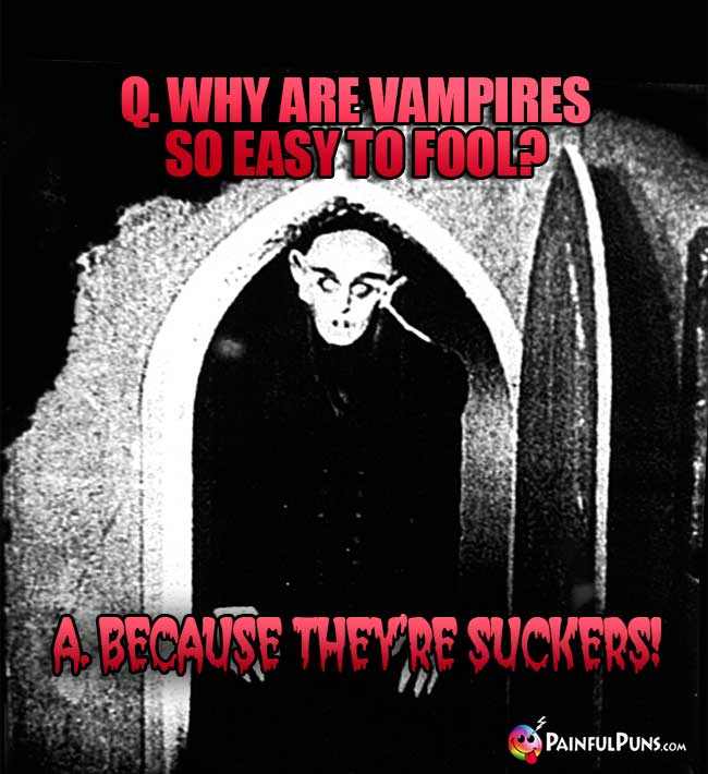Q. Why are vampires so easy to fool? A. Because they're suckers!
