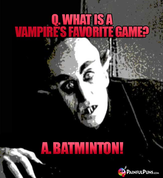 Q. What is a vampire's favorite game? A. Batminton!