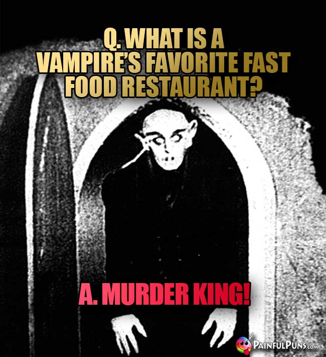 Q. What is a vampire's favorite fast food restaurant? A. Murder King!