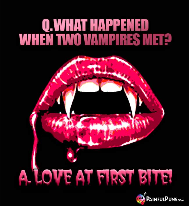 Q. What happened when two vampires met? A. Love At First Bite!