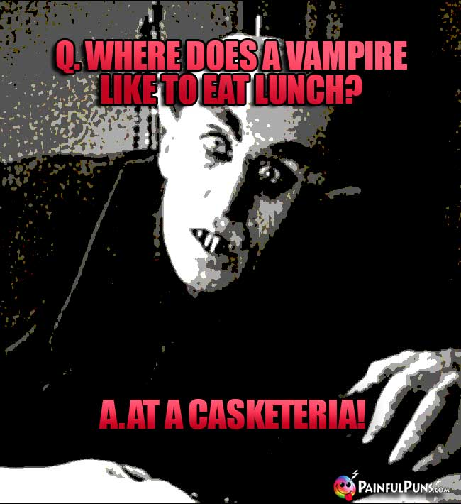 Q. Where does a vampire like to eat lunch? A. At a Casketeria!