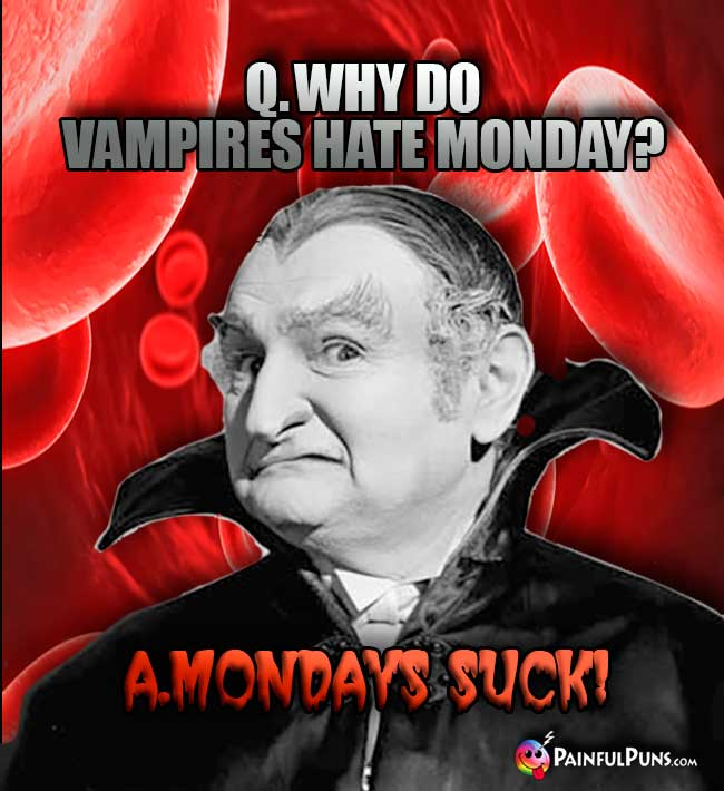 Q. Why do vampires hat Monday? A. Mondays Suck!