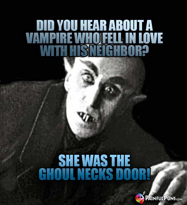 Did you hear about a vampire who fell in love with his neighbor? She was teh ghoul necks door!